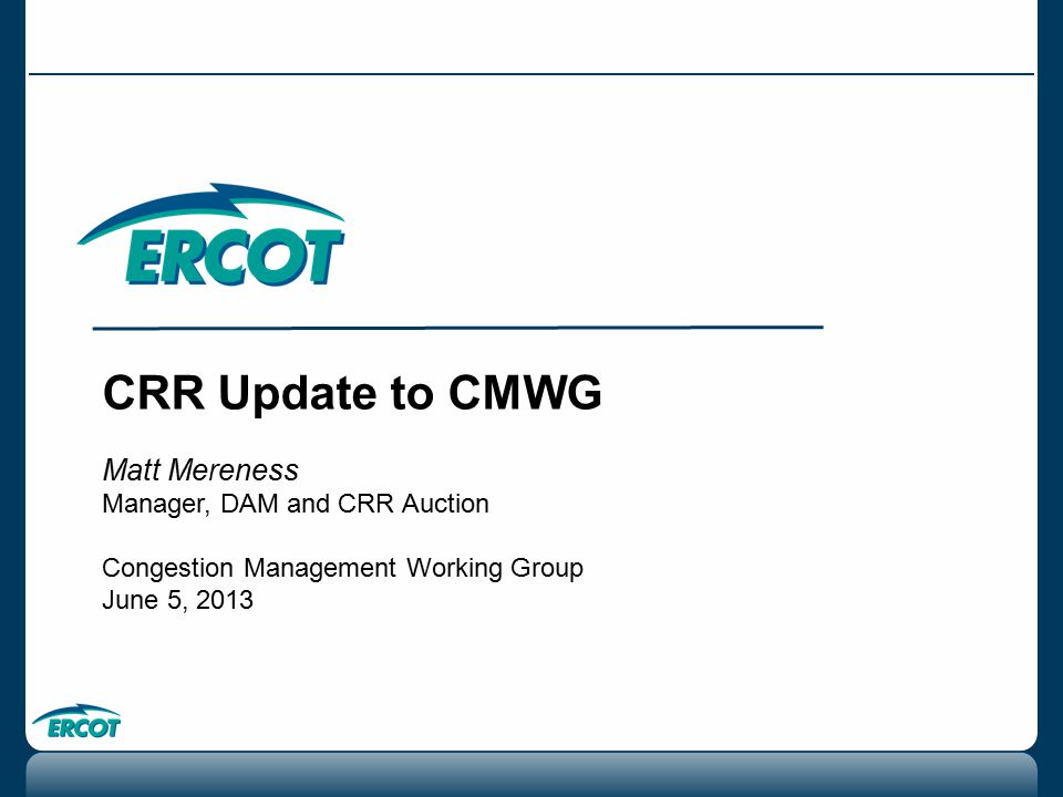CRR Update to CMWG Matt Mereness Manager, DAM and CRR Auction Congestion Management Working Group June 5, 2013