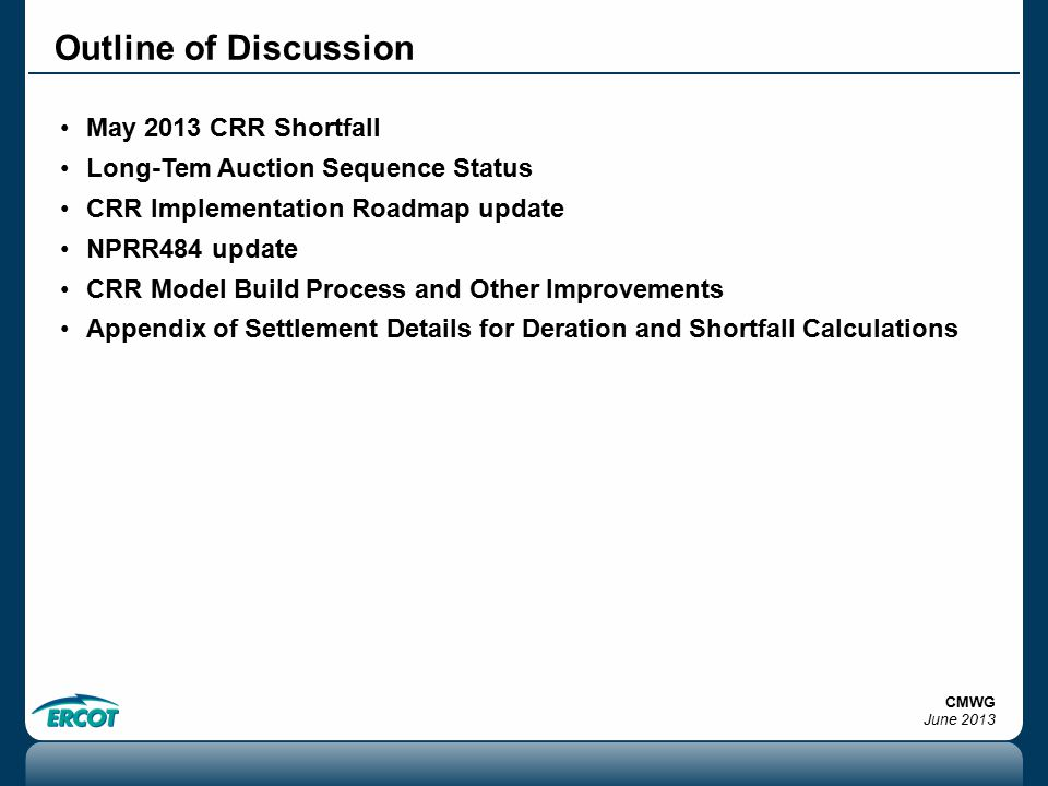 Outline of Discussion May 2013 CRR Shortfall Long-Tem Auction Sequence Status CRR Implementation Roadmap update NPRR484 update CRR Model Build Process and Other Improvements Appendix of Settlement Details for Deration and Shortfall Calculations CMWG June 2013