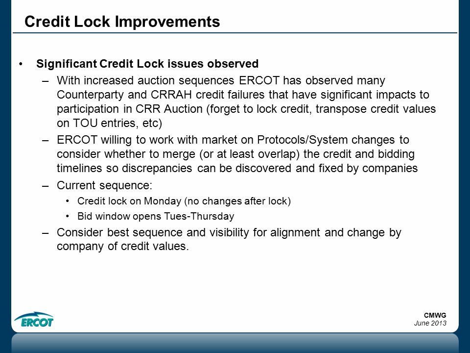 Credit Lock Improvements Significant Credit Lock issues observed –With increased auction sequences ERCOT has observed many Counterparty and CRRAH credit failures that have significant impacts to participation in CRR Auction (forget to lock credit, transpose credit values on TOU entries, etc) –ERCOT willing to work with market on Protocols/System changes to consider whether to merge (or at least overlap) the credit and bidding timelines so discrepancies can be discovered and fixed by companies –Current sequence: Credit lock on Monday (no changes after lock) Bid window opens Tues-Thursday –Consider best sequence and visibility for alignment and change by company of credit values.