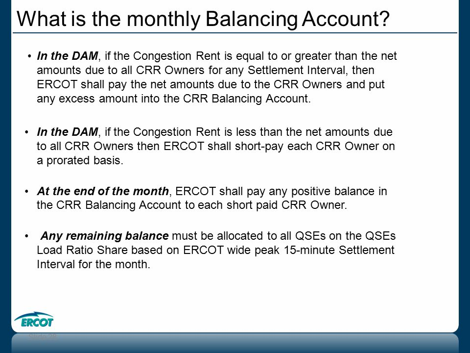 Slide 28 In the DAM, if the Congestion Rent is equal to or greater than the net amounts due to all CRR Owners for any Settlement Interval, then ERCOT shall pay the net amounts due to the CRR Owners and put any excess amount into the CRR Balancing Account.