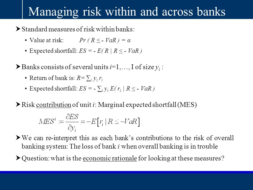 AQR Capital Management, LLC|Two Greenwich Plaza, Third Floor | Greenwich, CT 06830 |T: 203.742.3600 | F: 203.742.3100 | www.aqr.com Managing risk within and across banks  Standard measures of risk within banks: Value at risk: Pr ( R ≤ - VaR ) = α Expected shortfall: ES = - E( R | R ≤ - VaR )  Banks consists of several units i=1,…, I of size y i : Return of bank is: R= ∑ i y i r i Expected shortfall: ES = - ∑ i y i E( r i | R ≤ - VaR )  Risk contribution of unit i: Marginal expected shortfall (MES)  We can re-interpret this as each bank's contributions to the risk of overall banking system: The loss of bank i when overall banking is in trouble  Question: what is the economic rationale for looking at these measures?