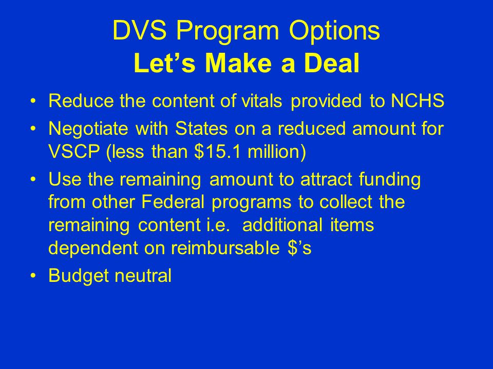 DVS Program Options Let's Make a Deal Reduce the content of vitals provided to NCHS Negotiate with States on a reduced amount for VSCP (less than $15.1 million) Use the remaining amount to attract funding from other Federal programs to collect the remaining content i.e.