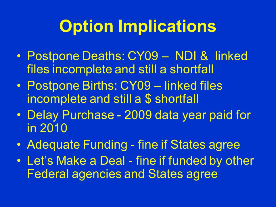 Option Implications Postpone Deaths: CY09 – NDI & linked files incomplete and still a shortfall Postpone Births: CY09 – linked files incomplete and still a $ shortfall Delay Purchase - 2009 data year paid for in 2010 Adequate Funding - fine if States agree Let's Make a Deal - fine if funded by other Federal agencies and States agree