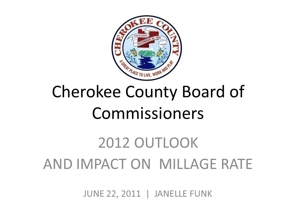 Cherokee County Board of Commissioners 2012 OUTLOOK AND IMPACT ON MILLAGE RATE JUNE 22, 2011 | JANELLE FUNK