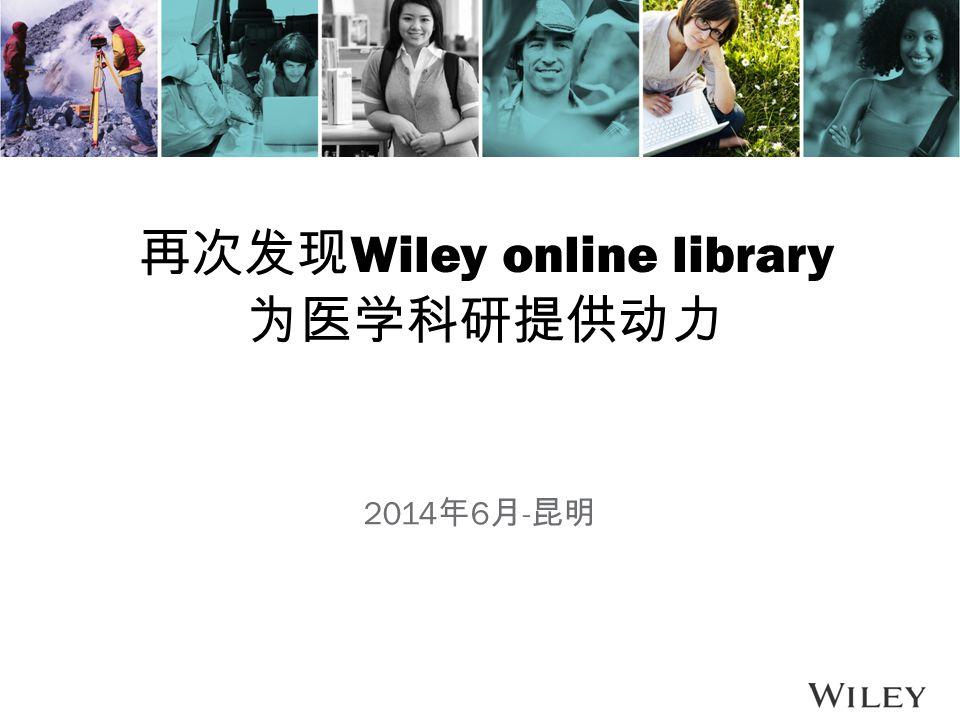 再次发现 Wiley online library 为医学科研提供动力 2014 年 6 月 - 昆明