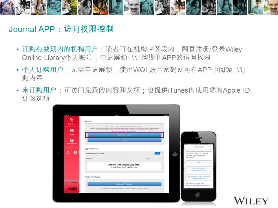 Journal APP :访问权限控制 订购有效期内的机构用户:读者可在机构 IP 区段内,网页注册 / 登录 Wiley Online Library 个人账号,申请解锁已订购期刊 APP 的访问权限 个人订购用户:无需申请解锁,使用 WOL 账号密码即可在 APP 中阅读已订 购内容 未订购用户:可访问免费的内容和文摘;也提供 iTunes 内使用您的 Apple ID 订阅选项