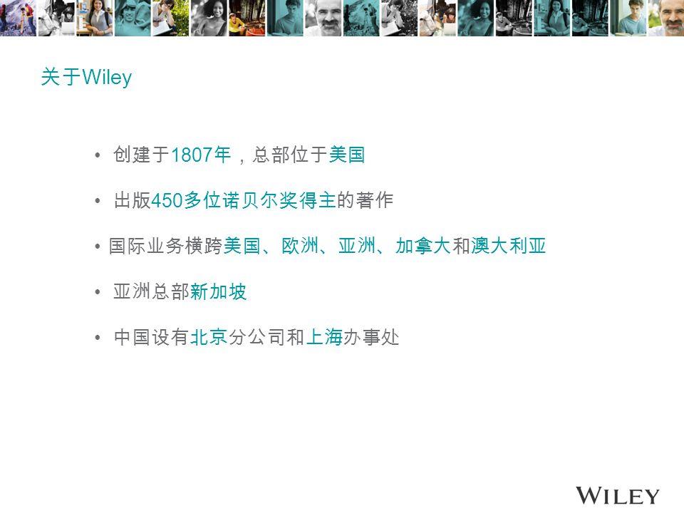 关于 Wiley 创建于 1807 年,总部位于美国 出版 450 多位诺贝尔奖得主的著作 国际业务横跨美国、欧洲、亚洲、加拿大和澳大利亚 亚洲总部新加坡 中国设有北京分公司和上海办事处