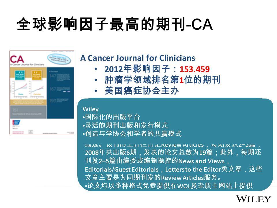 全球影响因子最高的期刊 -CA A Cancer Journal for Clinicians 2012 年影响因子: 153.459 肿瘤学领域排名第 1 位的期刊 美国癌症协会主办 CA 影响因子为什么一直遥遥领先 充分依托学会主办的优势进行组稿、约稿工作,并刊登医 学继续教育方面的信息,发行量约 88 000 册,号称世界上发 行量最大的肿瘤学期刊。 只发表特约的稿件,每篇文章的选题和作者都应当是精挑 细选。该刊的主打栏目是 Review Articles ,每期发表 2–5 篇, 2008 年共出版 6 期,发表的论文总数为 19 篇;此外,每期还 刊发 2–5 篇由编委或编辑操控的 News and Views , Editorials/Guest Editorials , Letters to the Editor 类文章,这些 文章主要是为同期刊发的 Review Articles 服务。 论文均以多种格式免费提供在 WOL 及杂质主网站上提供 Wiley 国际化的出版平台 灵活的期刊出版和发行模式 创造与学协会和学者的共赢模式