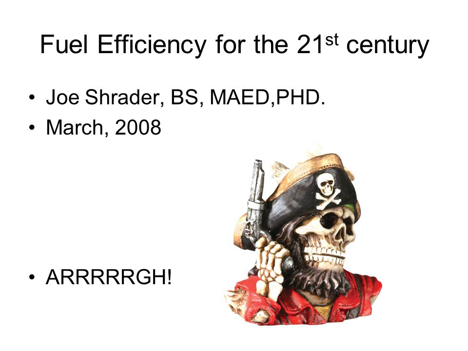 Fuel Efficiency for the 21 st century Joe Shrader, BS, MAED,PHD. March, 2008 ARRRRRGH!