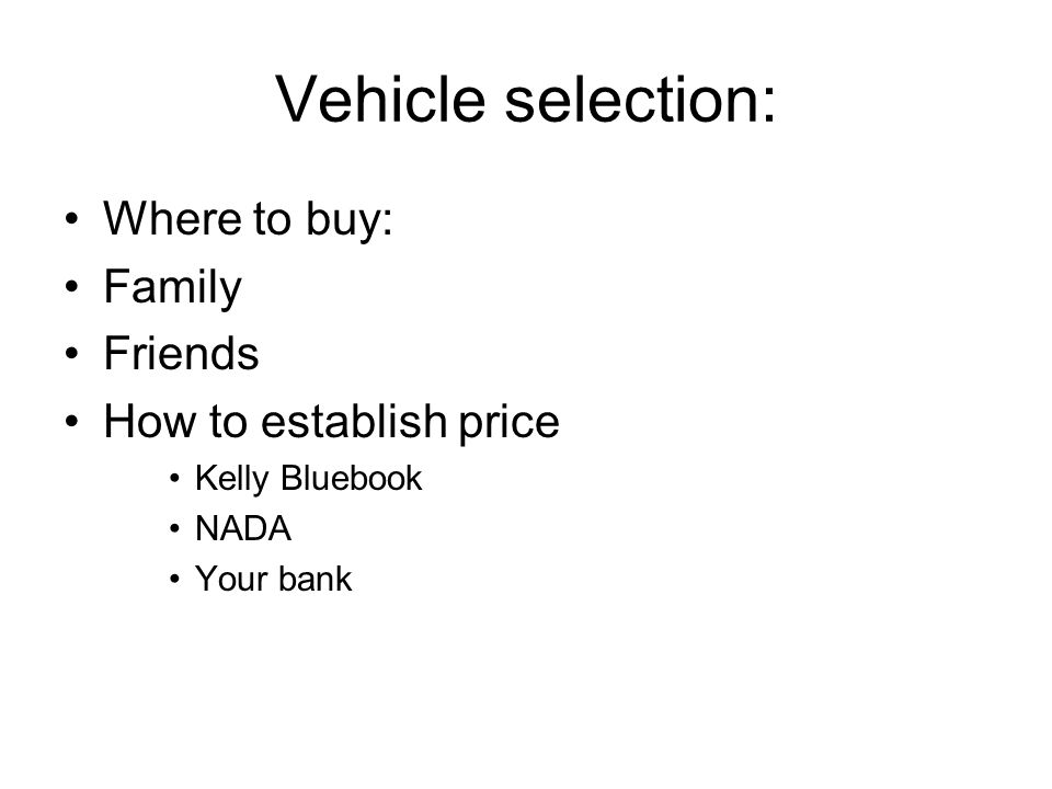 Vehicle selection: Where to buy: Family Friends How to establish price Kelly Bluebook NADA Your bank