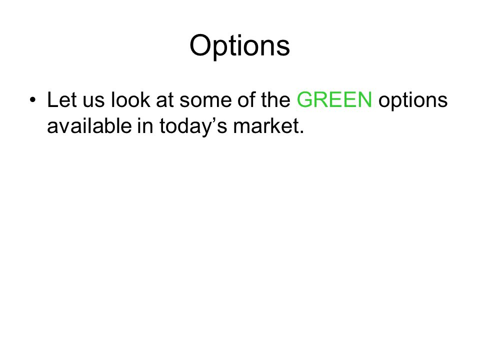 Options Let us look at some of the GREEN options available in today's market.