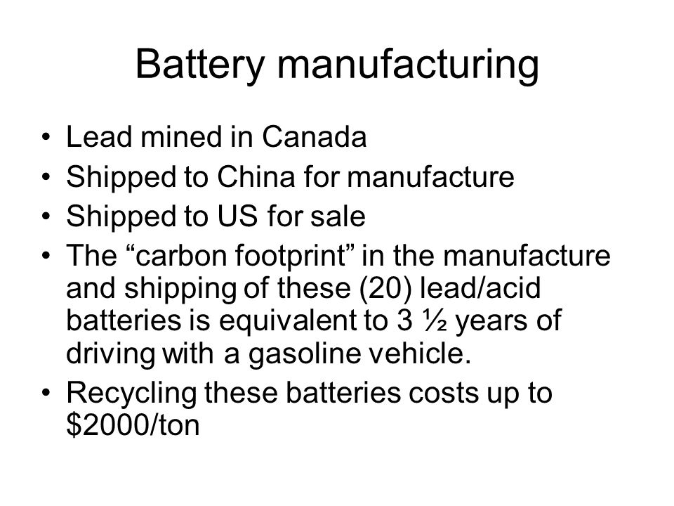 Battery manufacturing Lead mined in Canada Shipped to China for manufacture Shipped to US for sale The carbon footprint in the manufacture and shipping of these (20) lead/acid batteries is equivalent to 3 ½ years of driving with a gasoline vehicle.