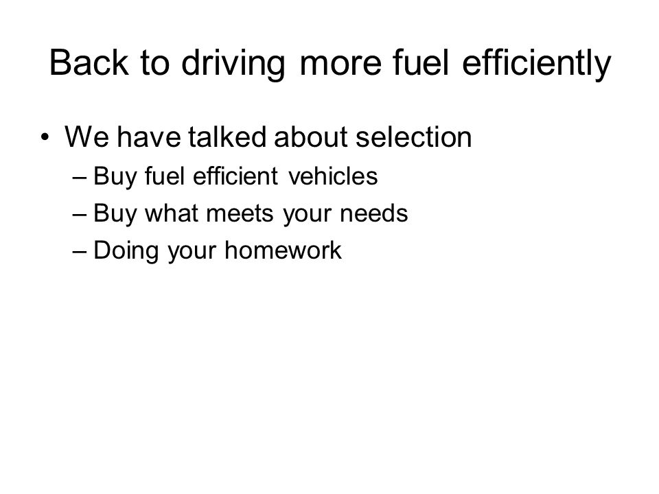Back to driving more fuel efficiently We have talked about selection –Buy fuel efficient vehicles –Buy what meets your needs –Doing your homework