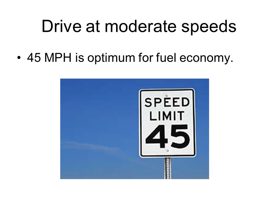 Drive at moderate speeds 45 MPH is optimum for fuel economy.