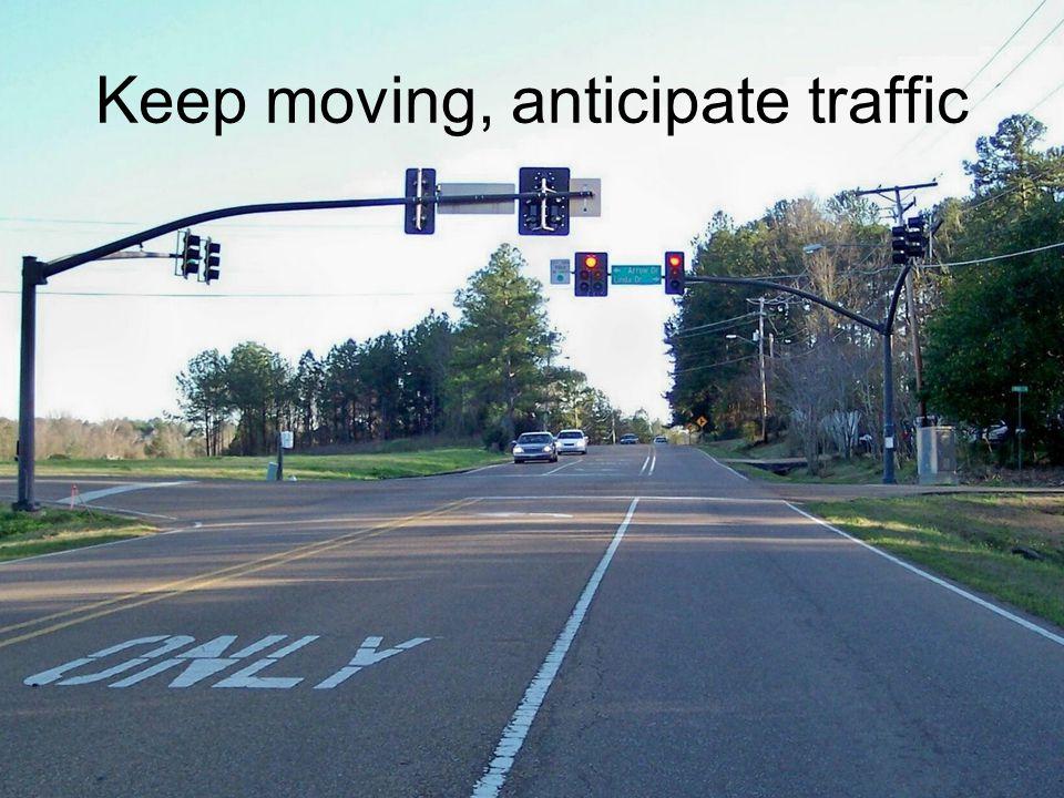 Keep moving, anticipate traffic