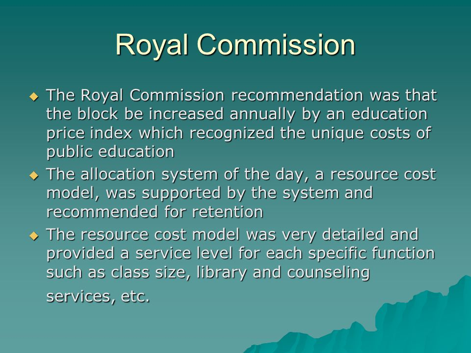 Royal Commission  The Royal Commission recommendation was that the block be increased annually by an education price index which recognized the unique costs of public education  The allocation system of the day, a resource cost model, was supported by the system and recommended for retention  The resource cost model was very detailed and provided a service level for each specific function such as class size, library and counseling services, etc.