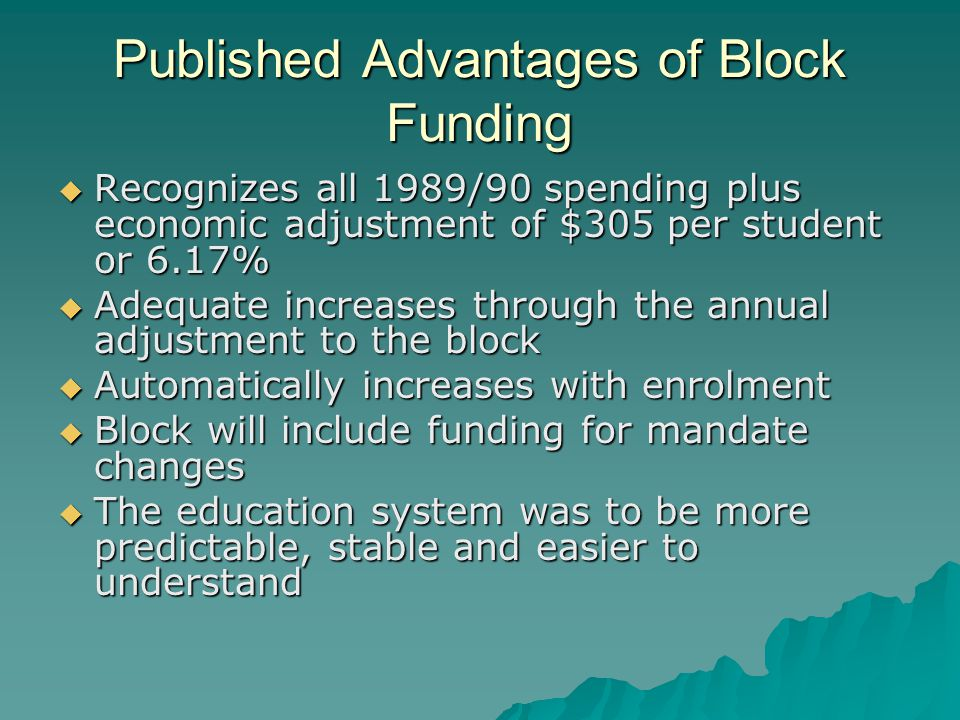 Published Advantages of Block Funding  Recognizes all 1989/90 spending plus economic adjustment of $305 per student or 6.17%  Adequate increases through the annual adjustment to the block  Automatically increases with enrolment  Block will include funding for mandate changes  The education system was to be more predictable, stable and easier to understand