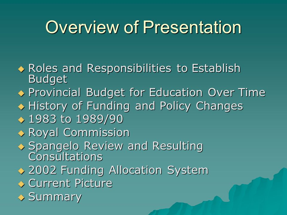 Overview of Presentation  Roles and Responsibilities to Establish Budget  Provincial Budget for Education Over Time  History of Funding and Policy Changes  1983 to 1989/90  Royal Commission  Spangelo Review and Resulting Consultations  2002 Funding Allocation System  Current Picture  Summary