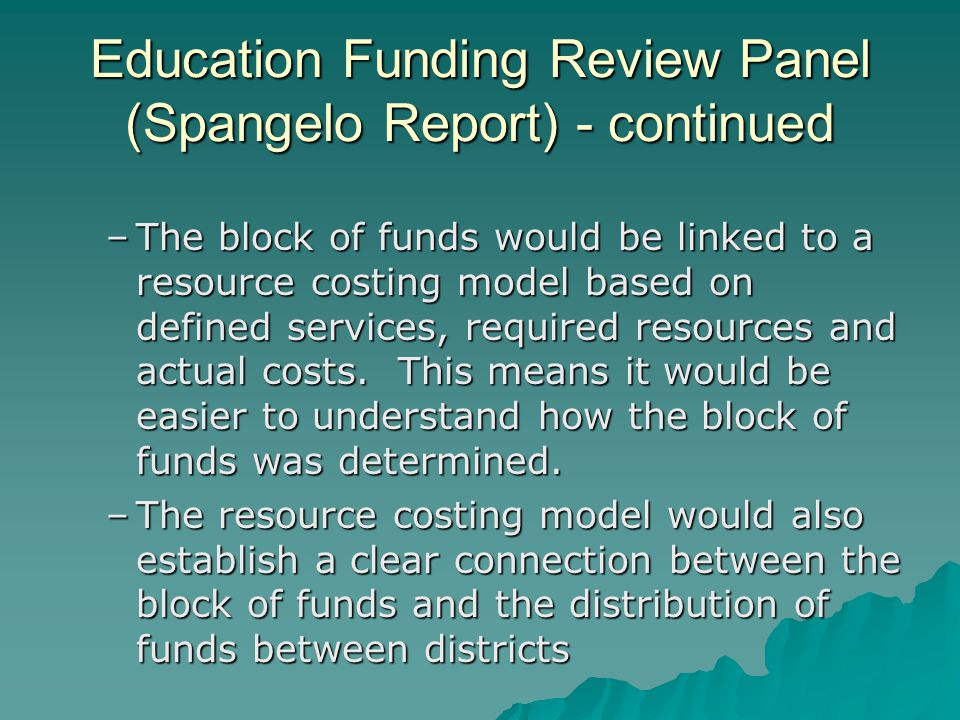 Education Funding Review Panel (Spangelo Report) - continued –The block of funds would be linked to a resource costing model based on defined services, required resources and actual costs.