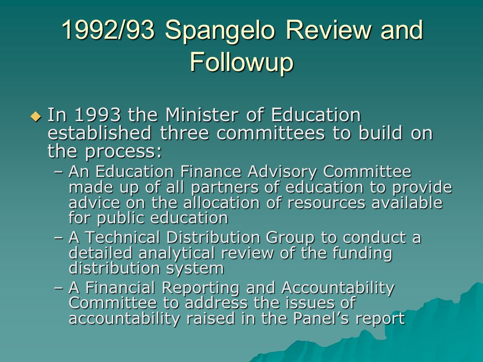 1992/93 Spangelo Review and Followup  In 1993 the Minister of Education established three committees to build on the process: –An Education Finance Advisory Committee made up of all partners of education to provide advice on the allocation of resources available for public education –A Technical Distribution Group to conduct a detailed analytical review of the funding distribution system –A Financial Reporting and Accountability Committee to address the issues of accountability raised in the Panel's report
