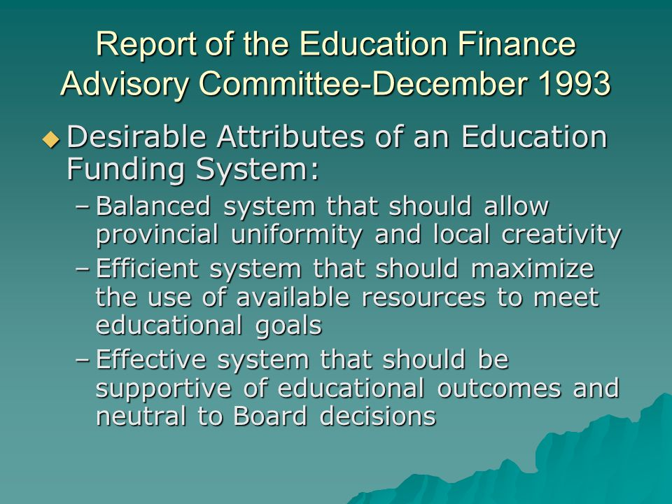 Report of the Education Finance Advisory Committee-December 1993  Desirable Attributes of an Education Funding System: –Balanced system that should allow provincial uniformity and local creativity –Efficient system that should maximize the use of available resources to meet educational goals –Effective system that should be supportive of educational outcomes and neutral to Board decisions