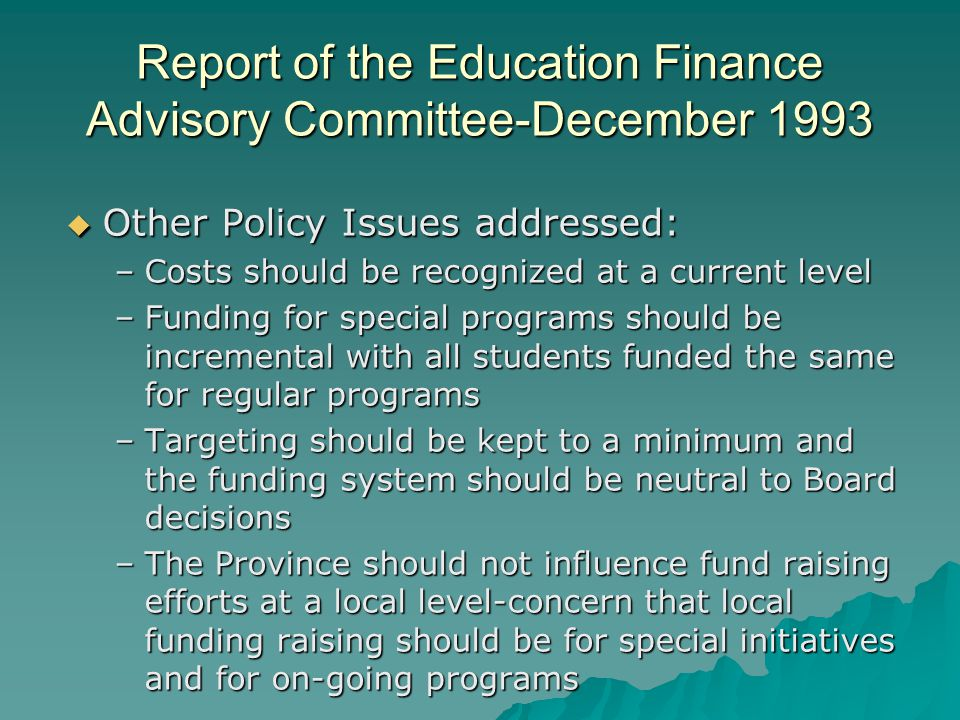Report of the Education Finance Advisory Committee-December 1993  Other Policy Issues addressed: –Governance-clarification of the role of the Province and school boards in the funding and spending decisions –No consensus on local taxation –Multi year funding for planning –Better relationship between funding and spending for greater accountability –Retain a resource cost model as it provides an accountability mechanism for provincial funding