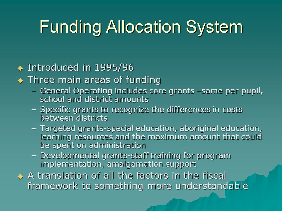 Funding Allocation System  Introduced in 1995/96  Three main areas of funding –General Operating includes core grants –same per pupil, school and district amounts –Specific grants to recognize the differences in costs between districts –Targeted grants-special education, aboriginal education, learning resources and the maximum amount that could be spent on administration –Developmental grants-staff training for program implementation, amalgamation support  A translation of all the factors in the fiscal framework to something more understandable