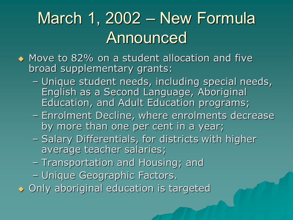 March 1, 2002 – New Formula Announced  Move to 82% on a student allocation and five broad supplementary grants: –Unique student needs, including special needs, English as a Second Language, Aboriginal Education, and Adult Education programs; –Enrolment Decline, where enrolments decrease by more than one per cent in a year; –Salary Differentials, for districts with higher average teacher salaries; –Transportation and Housing; and –Unique Geographic Factors.