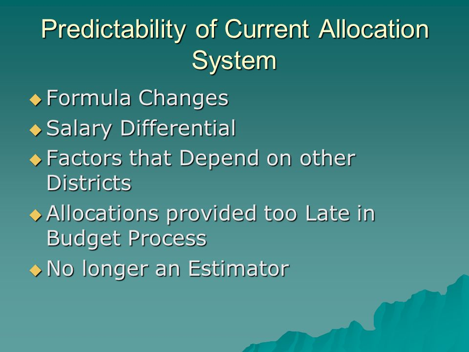 Predictability of Current Allocation System  Formula Changes  Salary Differential  Factors that Depend on other Districts  Allocations provided too Late in Budget Process  No longer an Estimator