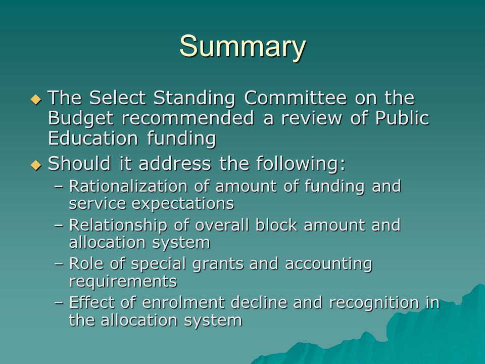 Summary  The Select Standing Committee on the Budget recommended a review of Public Education funding  Should it address the following: –Rationalization of amount of funding and service expectations –Relationship of overall block amount and allocation system –Role of special grants and accounting requirements –Effect of enrolment decline and recognition in the allocation system