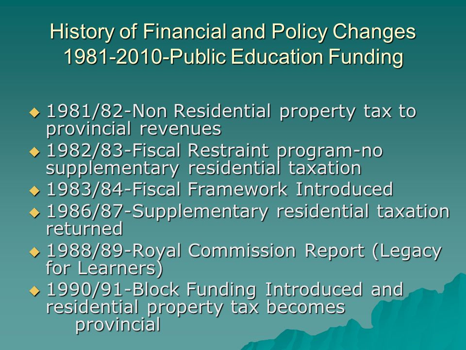 History of Financial and Policy Changes 1981-2010-Public Education Funding  1981/82-Non Residential property tax to provincial revenues  1982/83-Fiscal Restraint program-no supplementary residential taxation  1983/84-Fiscal Framework Introduced  1986/87-Supplementary residential taxation returned  1988/89-Royal Commission Report (Legacy for Learners)  1990/91-Block Funding Introduced and residential property tax becomes provincial