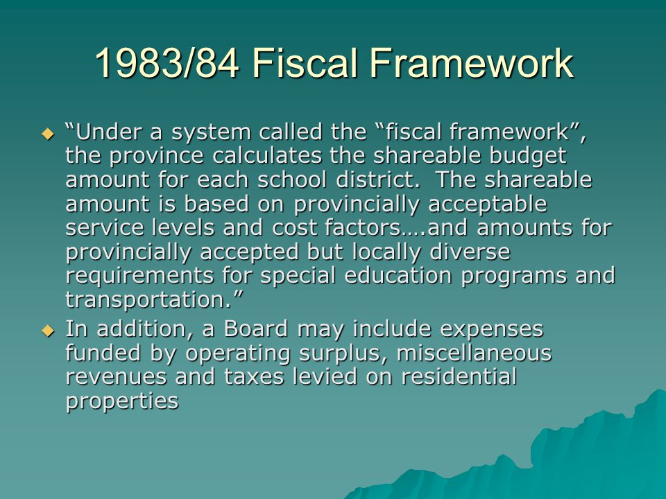 1983/84 Fiscal Framework  Under a system called the fiscal framework , the province calculates the shareable budget amount for each school district.