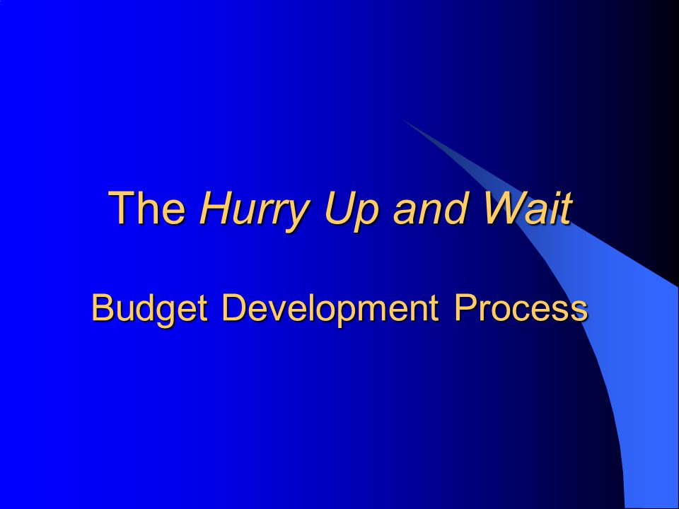 The Hurry Up and Wait Budget Development Process
