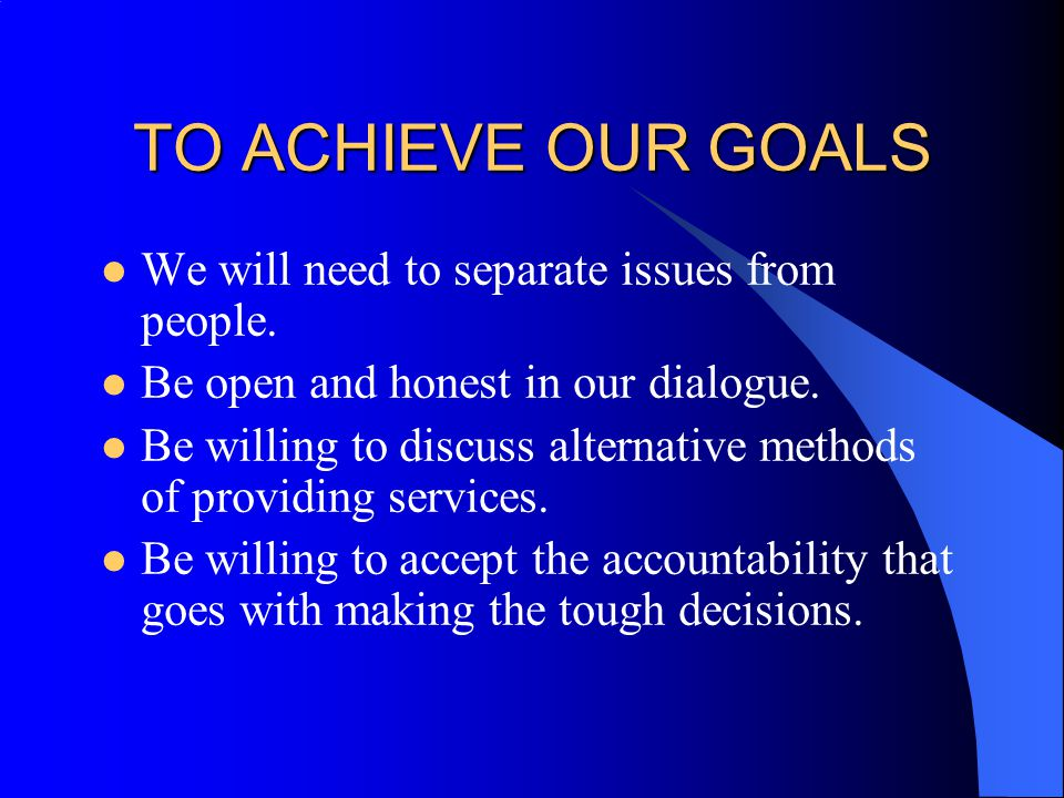TO ACHIEVE OUR GOALS We will need to separate issues from people.