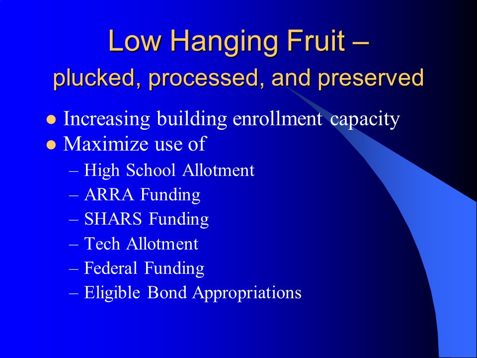 Low Hanging Fruit – Increasing building enrollment capacity Maximize use of –High School Allotment –ARRA Funding –SHARS Funding –Tech Allotment –Federal Funding –Eligible Bond Appropriations plucked, processed, and preserved