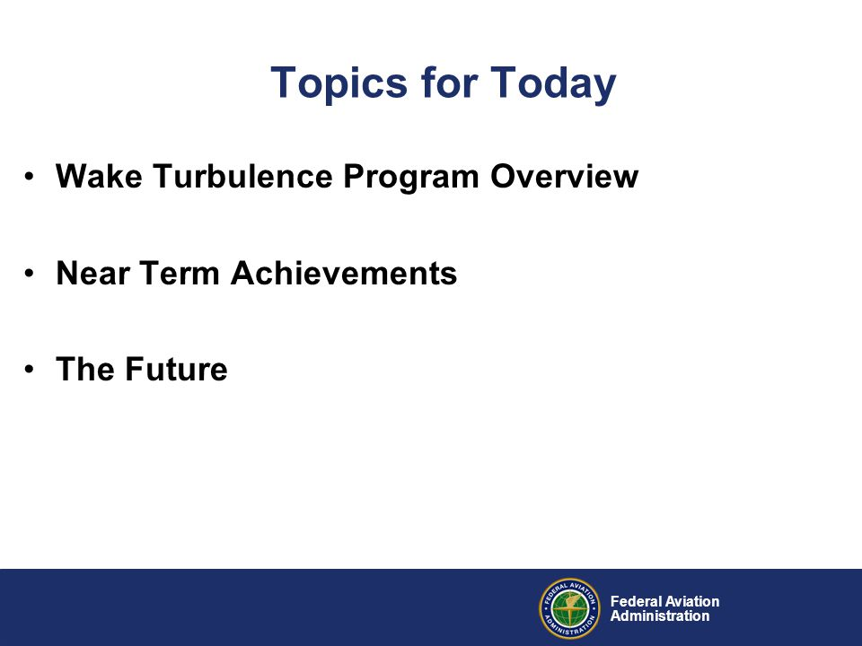 Federal Aviation Administration Wake Program Activities Near-Term (2007-2008) –STL Variance for Dependent Parallel Approaches –National Rule Change to CSPR Approach Wake Turbulence Separation Standards Mid-Term (2008-2012) –Wind Dependent Concept Development and Systems Acquisitions for CSPR Departures and Approaches –Wake Category Reclassification & New Aircraft Standards Setting –Wind and Wake Vortex behavior R&D for terminal area concepts Far-Term (2012+) –Wind Dependent Concept R & D for single runway Departures and Arrivals –NextGen capabilities dependent tailoring of procedures and systems to minimize wake separation standards' limitations on capacity while maintaining system safety –Separation Standards Setting (potentially dynamic pair-wise separation standards)