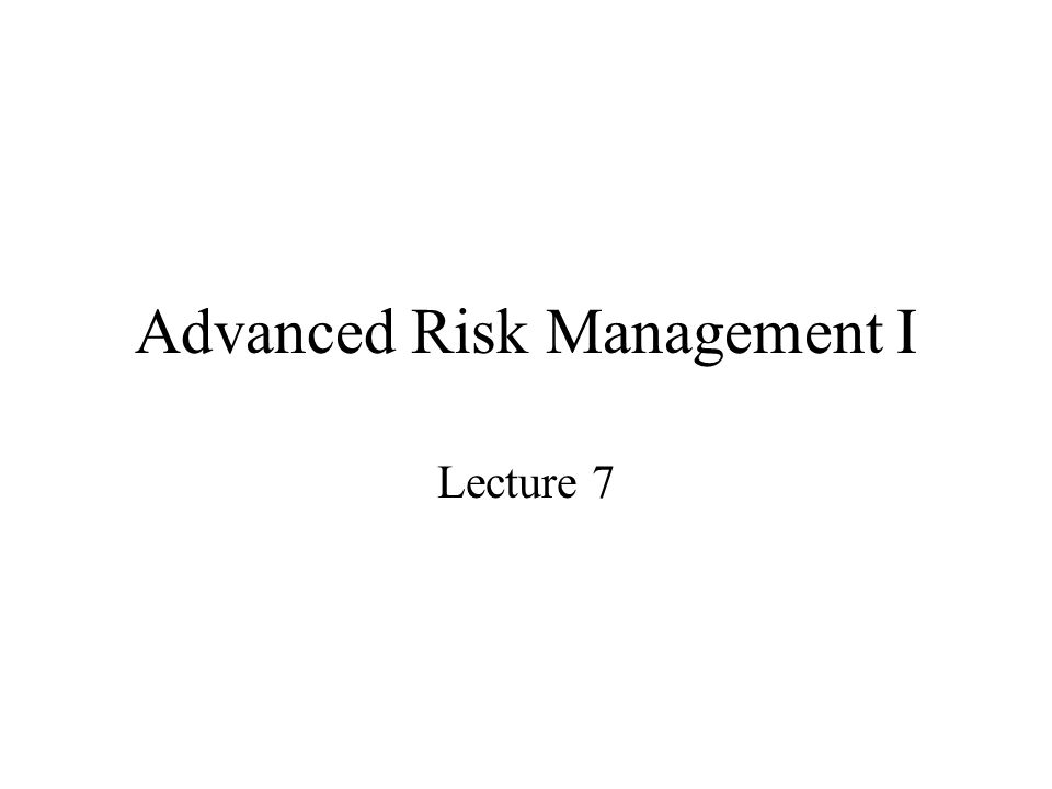 Advanced Risk Management I Lecture 7