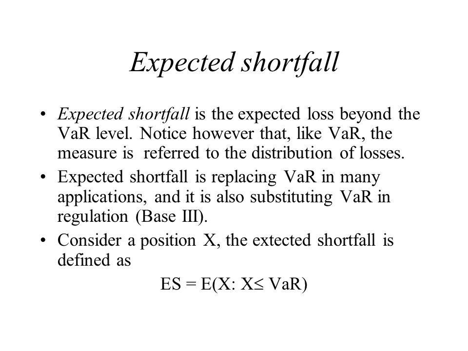 Expected shortfall Expected shortfall is the expected loss beyond the VaR level.