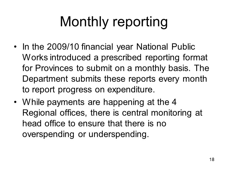 18 Monthly reporting In the 2009/10 financial year National Public Works introduced a prescribed reporting format for Provinces to submit on a monthly basis.