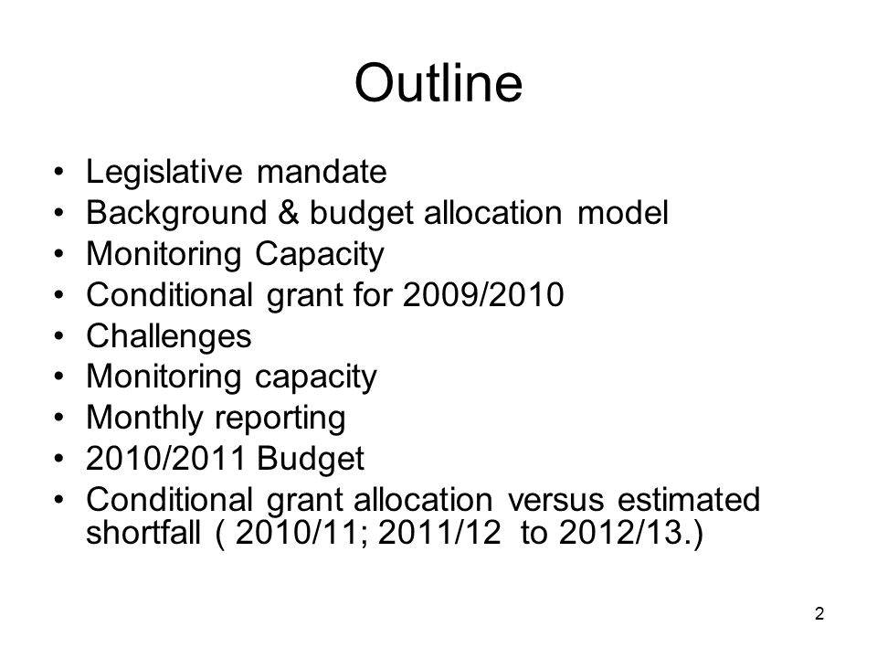 2 Outline Legislative mandate Background & budget allocation model Monitoring Capacity Conditional grant for 2009/2010 Challenges Monitoring capacity Monthly reporting 2010/2011 Budget Conditional grant allocation versus estimated shortfall ( 2010/11; 2011/12 to 2012/13.)