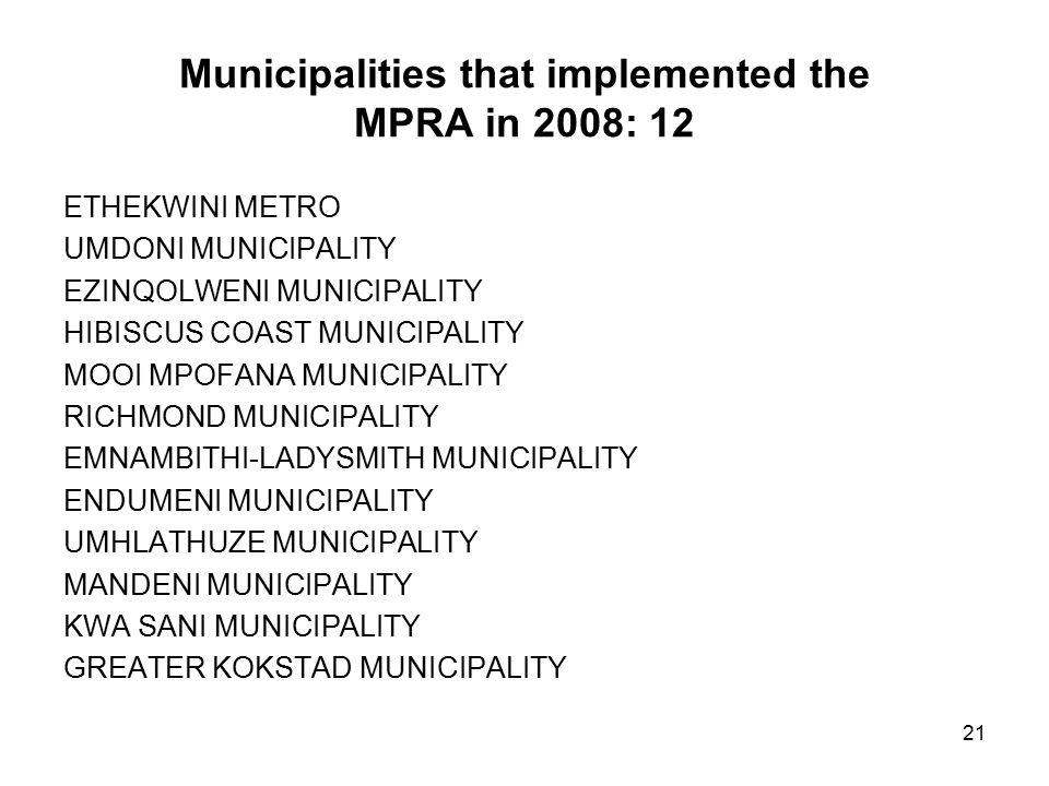 21 Municipalities that implemented the MPRA in 2008: 12 ETHEKWINI METRO UMDONI MUNICIPALITY EZINQOLWENI MUNICIPALITY HIBISCUS COAST MUNICIPALITY MOOI MPOFANA MUNICIPALITY RICHMOND MUNICIPALITY EMNAMBITHI-LADYSMITH MUNICIPALITY ENDUMENI MUNICIPALITY UMHLATHUZE MUNICIPALITY MANDENI MUNICIPALITY KWA SANI MUNICIPALITY GREATER KOKSTAD MUNICIPALITY