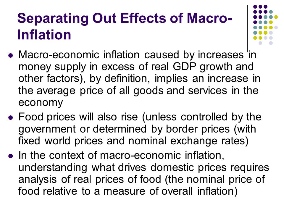Separating Out Effects of Macro- Inflation Macro-economic inflation caused by increases in money supply in excess of real GDP growth and other factors), by definition, implies an increase in the average price of all goods and services in the economy Food prices will also rise (unless controlled by the government or determined by border prices (with fixed world prices and nominal exchange rates) In the context of macro-economic inflation, understanding what drives domestic prices requires analysis of real prices of food (the nominal price of food relative to a measure of overall inflation)