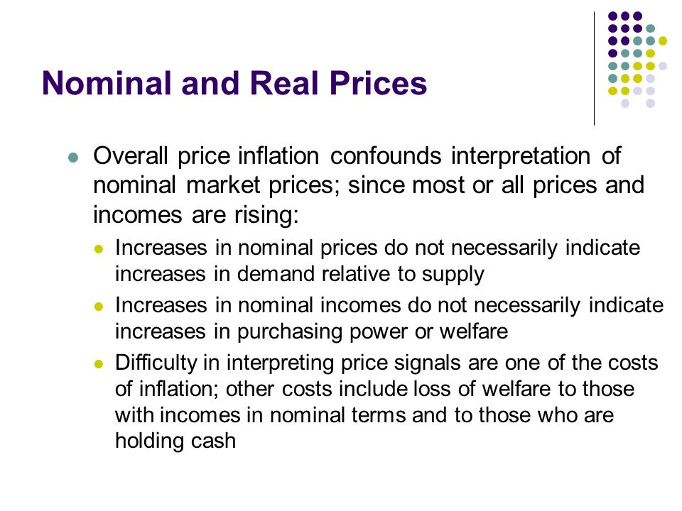 Nominal and Real Prices Overall price inflation confounds interpretation of nominal market prices; since most or all prices and incomes are rising: Increases in nominal prices do not necessarily indicate increases in demand relative to supply Increases in nominal incomes do not necessarily indicate increases in purchasing power or welfare Difficulty in interpreting price signals are one of the costs of inflation; other costs include loss of welfare to those with incomes in nominal terms and to those who are holding cash