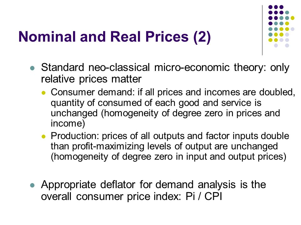 Nominal and Real Prices (2) Standard neo-classical micro-economic theory: only relative prices matter Consumer demand: if all prices and incomes are doubled, quantity of consumed of each good and service is unchanged (homogeneity of degree zero in prices and income) Production: prices of all outputs and factor inputs double than profit-maximizing levels of output are unchanged (homogeneity of degree zero in input and output prices) Appropriate deflator for demand analysis is the overall consumer price index: Pi / CPI