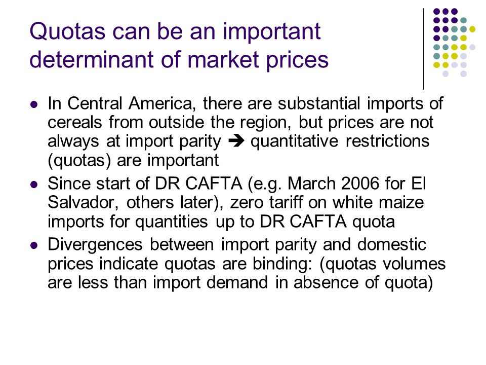Quotas can be an important determinant of market prices In Central America, there are substantial imports of cereals from outside the region, but prices are not always at import parity  quantitative restrictions (quotas) are important Since start of DR CAFTA (e.g.