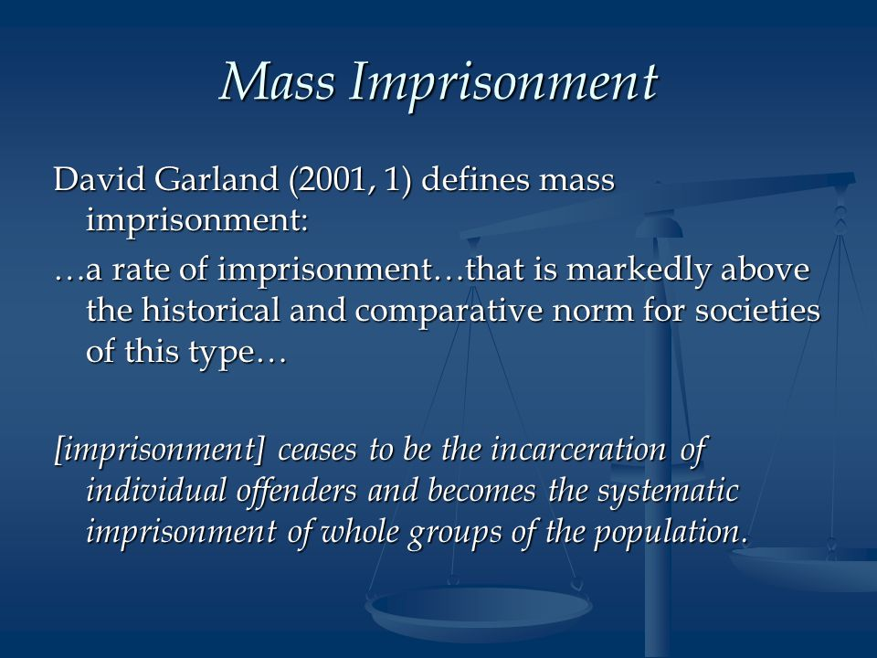 Mass Imprisonment David Garland (2001, 1) defines mass imprisonment: …a rate of imprisonment…that is markedly above the historical and comparative norm for societies of this type… [imprisonment] ceases to be the incarceration of individual offenders and becomes the systematic imprisonment of whole groups of the population.
