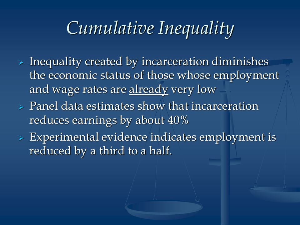 Cumulative Inequality  Inequality created by incarceration diminishes the economic status of those whose employment and wage rates are already very low  Panel data estimates show that incarceration reduces earnings by about 40%  Experimental evidence indicates employment is reduced by a third to a half.