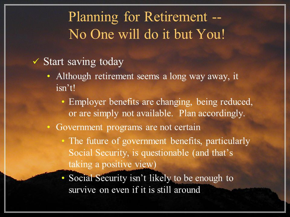 Planning for Retirement -- No One will do it but You.