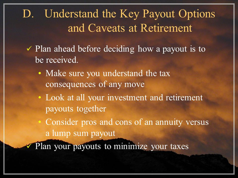D.Understand the Key Payout Options and Caveats at Retirement Plan ahead before deciding how a payout is to be received.