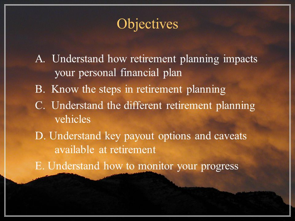 Objectives A. Understand how retirement planning impacts your personal financial plan B.